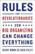 Rules for Revolutionaries How Big Organizing Can Change Everything
