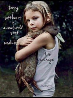 Having a soft heart in a cruel world is not a weakness. It is courage. (Little girl and duck) Great Quotes, Quotes To Live By, Me Quotes, Motivational Quotes, Inspirational Quotes, Belief Quotes, Vegan Quotes, Soft Heart, Animal Quotes