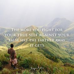 """The more you fight for your true self against your false self the farther away it gets."" ~ Byron Katie"