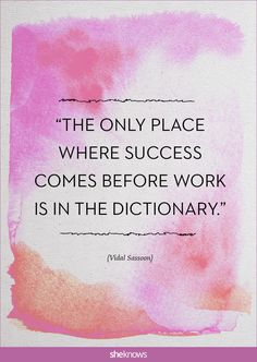 """The only place where success comes before work is in the dictionary."" -Vidal Sassoon 