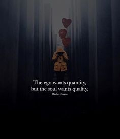 The ego wants quantity..
