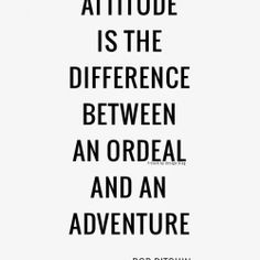 Atitude is the difference between an ordeal and an adventure