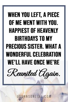 "Happy birthday in heaven for sister: ""When you left, a piece of me went with you. Happiest of heavenly birthdays to my precious sister. What a wonderful celebration we'll have once we're reunited again."""