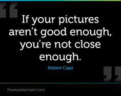 If your pictures arent good enough, youre not close enough. - Robert Capa  http://thepeopleproject.com/share-a-mantra.php