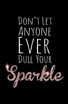 You are ALWAYS sparkling in the eyes of the ones who's truly care for you, and like you just the way you are! I love all my friends & my family!
