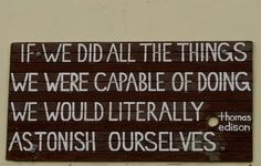 If we did all the things we were capable of doing, we would literally astonish ourselves.
