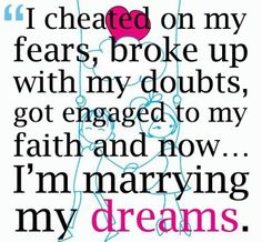 I cheated on my fears, broke up with my doubts, got engaged to my faith and now... I'm marrying my dreams