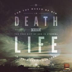 For the wages of sin is death, but the free gift of God is eternal life through Christ Jesus our Lord. Romans 6:23