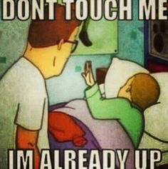 Me when i get up ....like always.......use this excuse to escape moms endless torture to wake me up for school