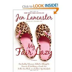 My Fair Lazy: One Reality Television Addict's Attempt to Discover If Not Being A Dumb Ass Is the New Black; Or, A Culture-Up Manifesto.   Jen Lancaster is one of my favourite authors.  She's snarky, silly and gets herself into some hysterical situations.