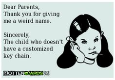 ecard funny kids names ... Love my name ... Hate that I never had a personalized cup/keychain/thing-a-ma-gig. :) ... Funniest part is I chose a common name & spelling for my girl & she can't find her name personalized on stuff either!
