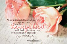 The unthankful heart discovers no mercies; but the thankful heart will find, in every hour, some heavenly blessings. — Henry Ward Beecher