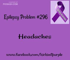 Epilepsy Problems | Headaches are my new norm. I don't really remember what it was like to operate without one.