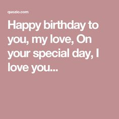 Happy birthday to you, my love, On your special day, I love you...