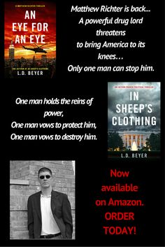 A powerful drug lord threatens to bring America to its knees. Only one man can stop him.   Matthew Richter is back and is facing the toughest battle yet!  When drug cartels threaten to topple the Mexican government and the violence begins to spill across the border, Richter tells President  Kendall it's time to take off the gloves. Now Richter must stop the cartels before it's too late.   An Eye For An Eye is the action-packed sequel to In Sheep's Clothing, L.D. Beyer's gripping debut…