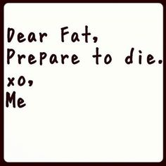 Dear Fat, Prepare to die. xo, Me. Yeah baby, this is totally  #WildlyAlive! #selflove #fitness #health #nutrition #weight #loss LEARN MORE →  www.WildlyAliveWeightLoss.com