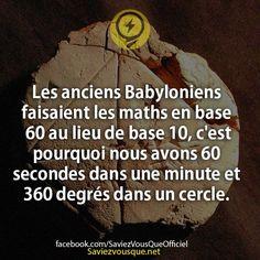 Les anciens Babyloniens faisaient les maths en base 60 au lieu de base 10, c'est pourquoi nous avons 60 secondes dans une minute et 360 degrés dans un cercle. | Saviez Vous Que?
