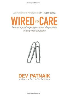 Wired to Care: How Companies Prosper When They Create Widespread Empathy by Dev Patnaik