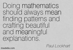 ♔ DOING MATHEMATICS SHOULD ALWAYS MEAN FINDING PATTERNS AND CRAFTING BEAUTIFUL AND MEANINGFUL EXPLANATIONS  --  PAUL LOCKHART Math Teacher Quotes, Funny Math Quotes, Math Puns, Science Puns, Maths, Classroom Procedures, Classroom Ideas, Math Major, Love Quotes