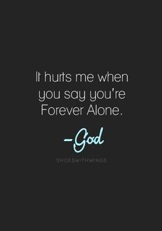 ...because you are never alone if you have me!- God