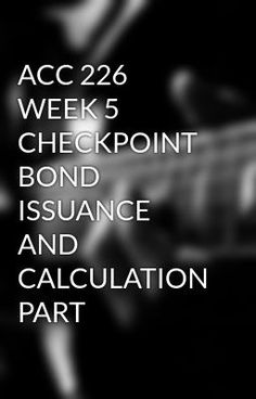 ACC 226 WEEK 5 CHECKPOINT BOND ISSUANCE AND CALCULATION PART #wattpad #short-story