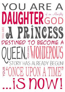 "You are a daughter of an almighty God.  You are a Princess destined to become a queen.  Your own wondrous story has already begun!  Your ""Once upon a time"" is now!"