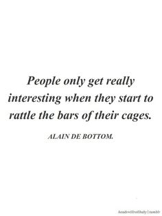 """People only get really interesting when they start to rattle the bars of their cages."" ~Alain de Bottom ..*"
