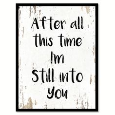 After all this time I'm still into you Quote Saying Gift Ideas Home Decor Wall Art