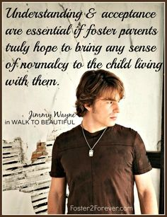 Foster parents MUST have understanding and acceptance to kids in foster care. Great quote from Jimmy Wayne in his book WALK TO BEAUTIFUL