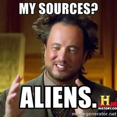 My sources? Aliens. | Ancient Aliens | Meme Generator