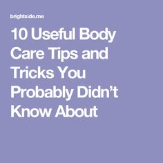 10 Useful Body Care Tips and Tricks You Probably Didn't Know About