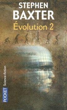 Évolution - 2 Stephen BAXTER  Titre original : Evolution, 2003 Science Fiction  - Cycle : Évolution  vol. 2 Illustration de Éric SCALA POCKET, coll. Science-Fiction / Fantasy n° 5970, dépôt légal : janvier 2008