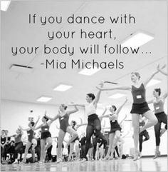 If you dance with your heart, your body will follow. ~Mia Michales
