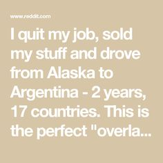 """I quit my job, sold my stuff and drove from Alaska to Argentina - 2 years, 17 countries. This is the perfect """"overland"""" trip for beginners! : travel"""