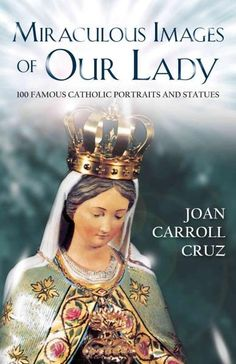 Miraculous Images of Our Lady: 100 Famous Catholic Statues and Portraits