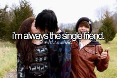 Ahahahah like really I'll just be at home when all my friends are like hanging with there boyfriend...... Or if I do hang with them I'm like left out ahah fail..:/