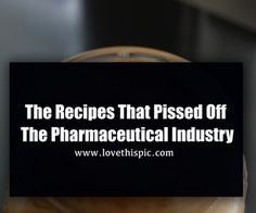 The Recipes That Pissed Off The Pharmaceutical Industry