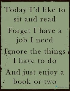 Today I'd like to sit and read; Forget I have a job I need; Ignore the things I have to do; And just enjoy a book or two.