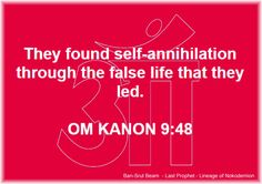 48. They found self-annihilation through the false life that they led.  OM KANON 9:48  Ban-Srut Beam  - Last Prophet - Lineage of Nokodemion