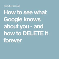 How to see what Google knows about you - and how to DELETE it forever