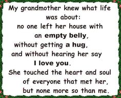 This is so true of my grandmother. The I love you was my favorite. Until the end ALWAYS an I love you. (Grandpa too) Life Quotes Love, New Quotes, Family Quotes, Quotes To Live By, Inspirational Quotes, Family Humor, Gift Quotes, Wall Quotes, Motivational
