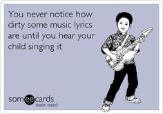You never notice how dirty some music lyrics are until you hear your child singing it.