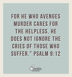 "For he who avenges murder cares for the helpless. He does not ignore the cries of those who suffer.""  Psalm 9:12 - Quote From Recite.com #RECITE #QUOTE"
