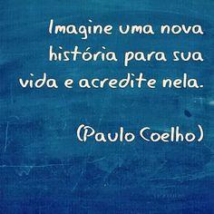 Imagine uma nova história para sua vida e acredite nela. #PauloCoelho #vida #historia #acredite