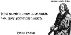 http://www.quotespedia.info/quotes-about-right-kind-words-do-not-cost-much-yet-they-accomplish-much-a-3280.html