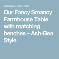 Our Fancy Smancy Farmhouse Table with matching benches – Ash-Bea Style