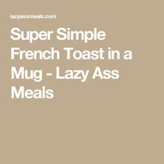 Super Simple French Toast in a Mug - Lazy Ass Meals