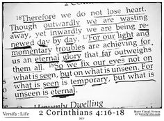 """"""" Therefore we do not lose heart. Though outwardly we are wasting away, yet inwardly we are being renewed day by day. 17 For our light and momentary troubles are achieving for us an eternal glory that far outweighs them all. 18 So we fix our eyes not on what is seen, but on what is unseen. For what is seen is temporary, but what is unseen is eternal."""" 2 Corinthians 4:16-18 #bible"""