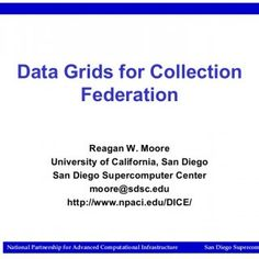 Data Grids for Collection Federation Reagan W. Moore University of California, San Diego San Diego Supercomputer Center [email_address] http://www.npaci.edu. http://slidehot.com/resources/data-grids-for-collection-federation.42513/