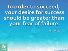 In order to succeed, your desire for success should be greater than your fear of failure - Bill Cosby